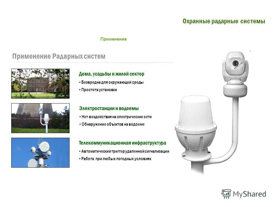 Применение Радарных систем Дома, усадьбы и жилой сектор Безвредна для окружающей среды Простота установки Электростанции и водоемы Нет воздействия на электрические сети Обнаружение объектов на водоеме Телекоммуникационная инфраструктура Автоматически