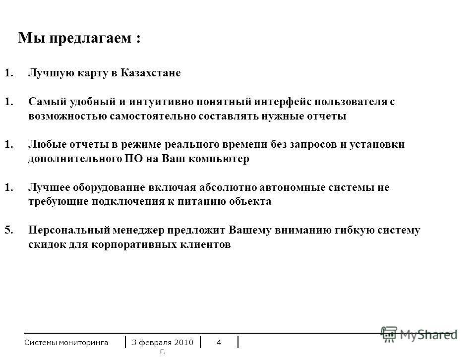 3 февраля 2010 г. Системы мониторинга4 Мы предлагаем : 1.Лучшую карту в Казахстане 1.Самый удобный и интуитивно понятный интерфейс пользователя с возможностью самостоятельно составлять нужные отчеты 1.Любые отчеты в режиме реального времени без запро