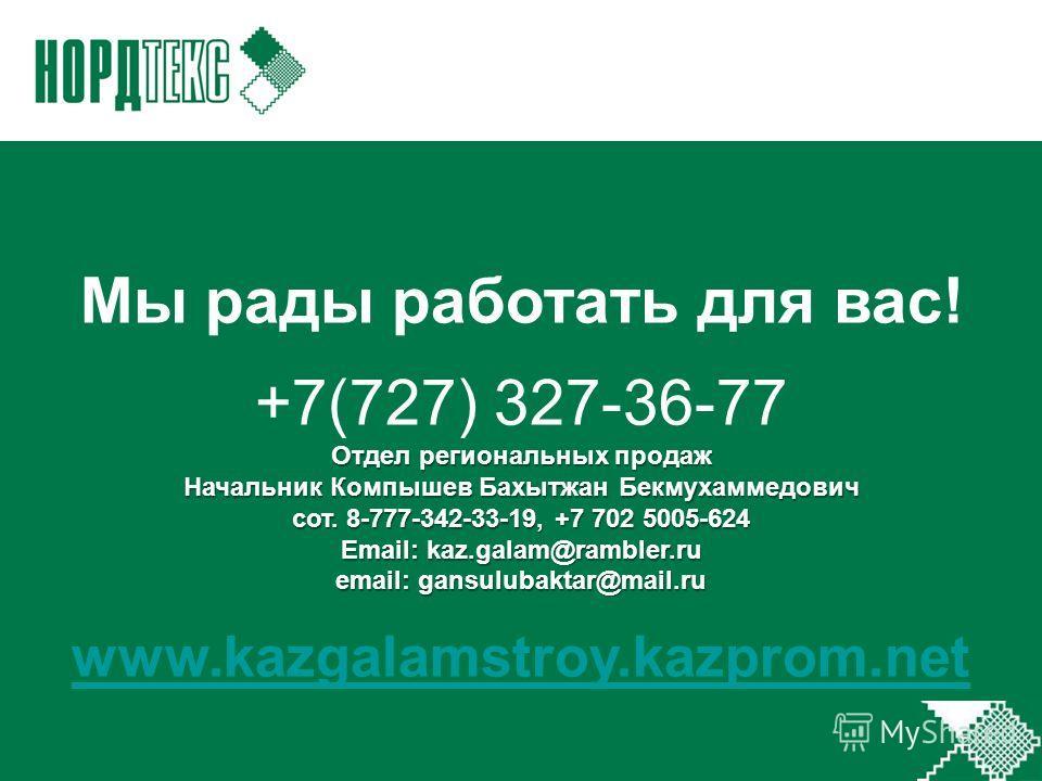 Мы рады работать для вас! +7(727) 327-36-77 Отдел региональных продаж Начальник Компышев Бахытжан Бекмухаммедович сот. 8-777-342-33-19, +7 702 5005-624 Email: kaz.galam@rambler.ru email: gansulubaktar@mail.ru www.kazgalamstroy.kazprom.net
