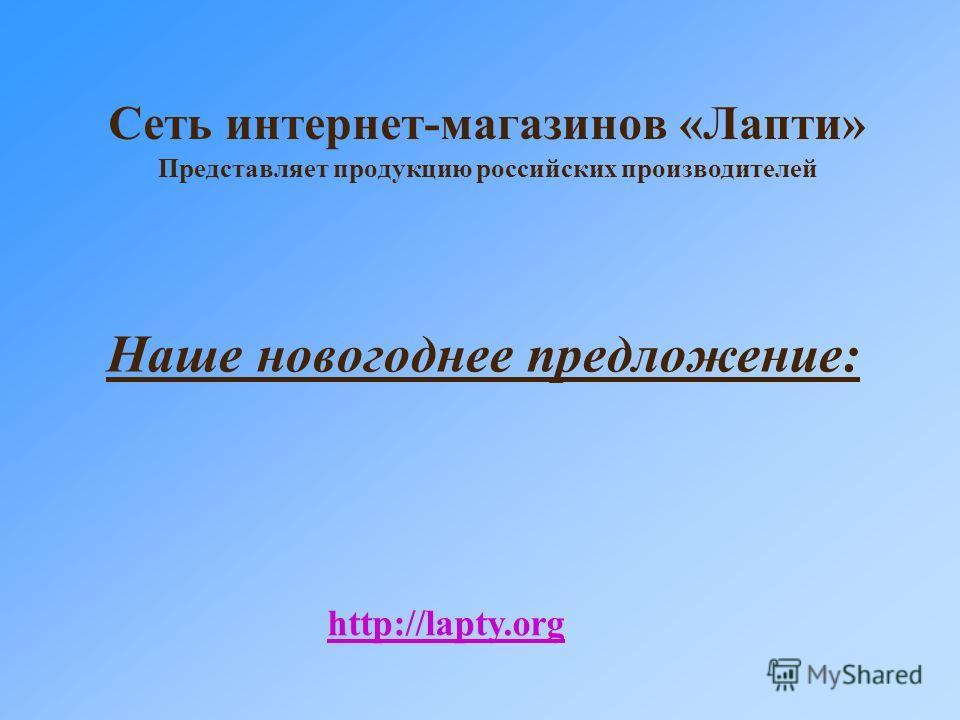 Сеть интернет-магазинов «Лапти» Представляет продукцию российских производителей Наше новогоднее предложение: http://lapty.org