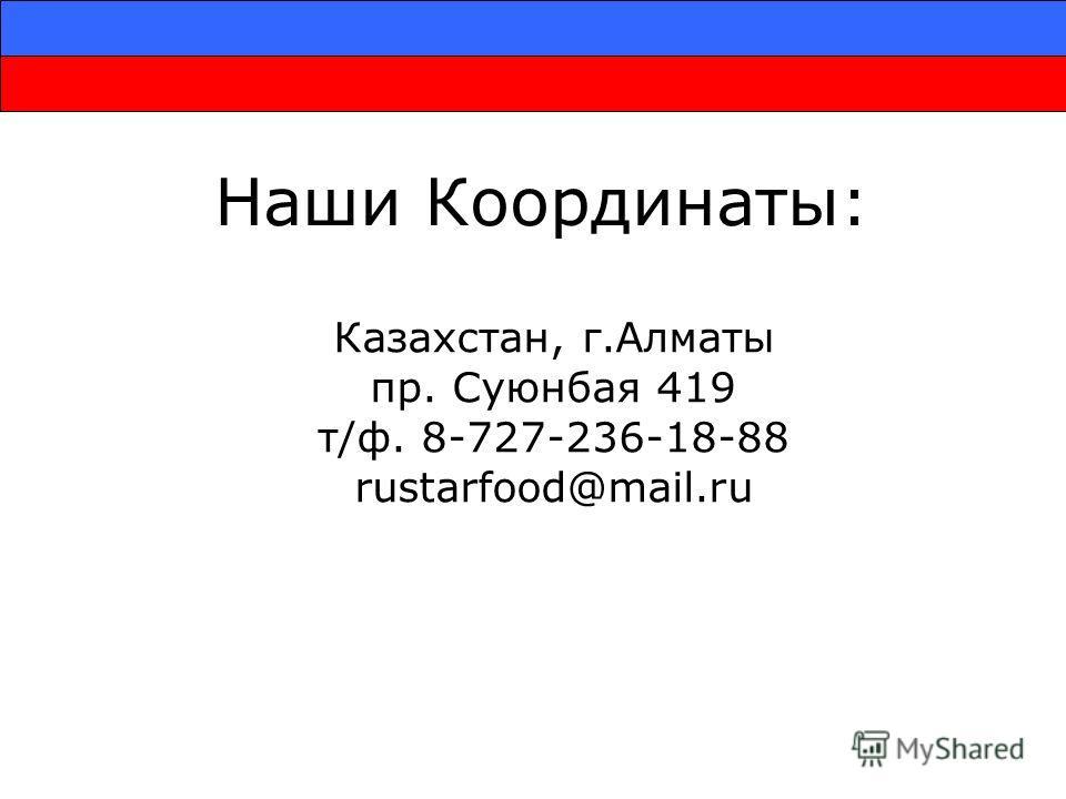 Наши Координаты: Казахстан, г.Алматы пр. Суюнбая 419 т/ф. 8-727-236-18-88 rustarfood@mail.ru