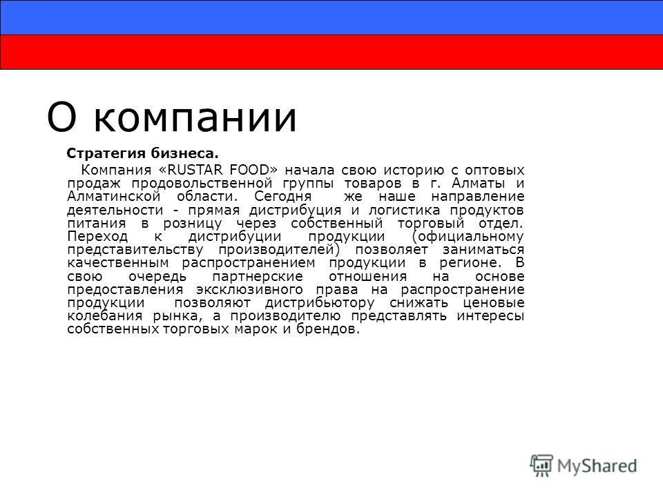 О компании Стратегия бизнеса. Компания «RUSTAR FOOD» начала свою историю с оптовых продаж продовольственной группы товаров в г. Алматы и Алматинской области. Сегодня же наше направление деятельности - прямая дистрибуция и логистика продуктов питания