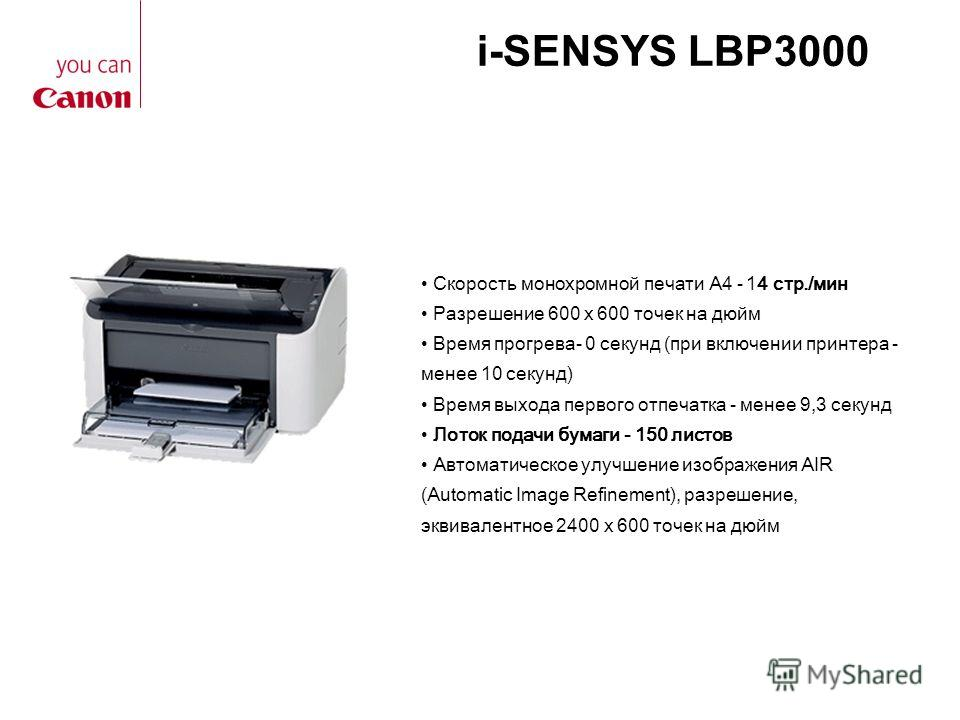 i-SENSYS LBP3000 Скорость монохромной печати А4 - 14 стр./мин Разрешение 600 x 600 точек на дюйм Время прогрева- 0 секунд (при включении принтера - менее 10 секунд) Время выхода первого отпечатка - менее 9,3 секунд Лоток подачи бумаги - 150 листов Ав