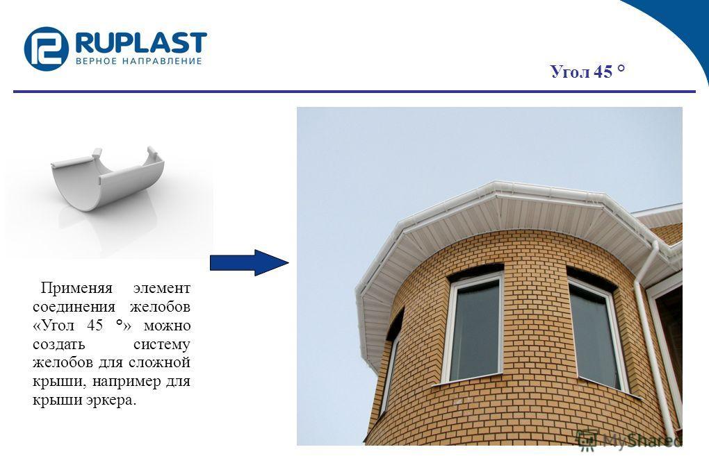 Применяя элемент соединения желобов «Угол 45 °» можно создать систему желобов для сложной крыши, например для крыши эркера. Угол 45 °