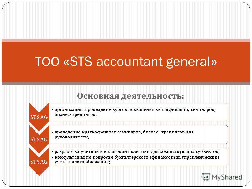 Основная деятельность : ТОО «STS accountant general» STS AG организация, проведение курсов повышения квалификации, семинаров, бизнес - тренингов ; STS AG проведение краткосрочных семинаров, бизнес - тренингов для руководителей ; STS AG разработка уче