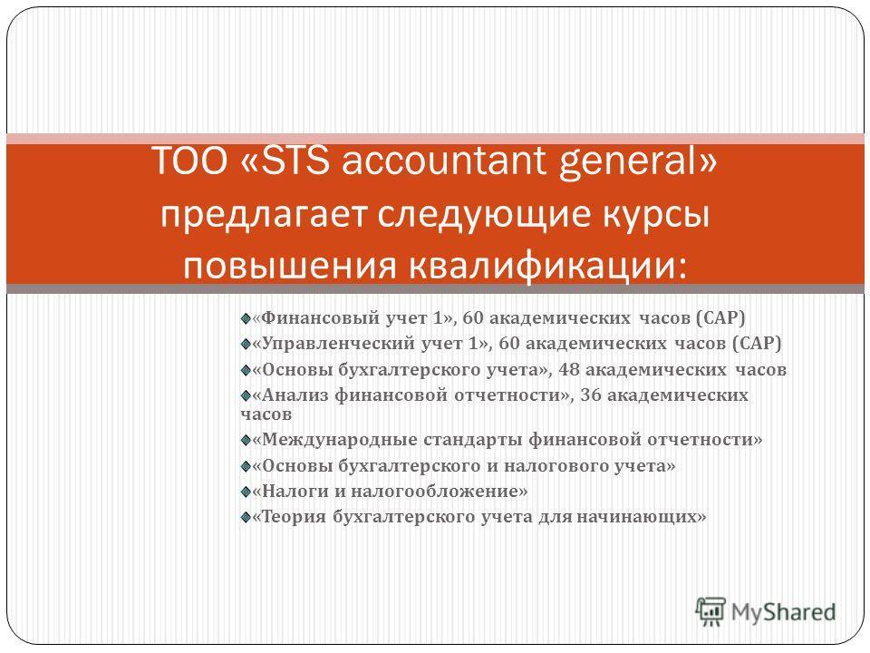 « Финансовый учет 1», 60 академических часов ( САР ) « Управленческий учет 1», 60 академических часов ( САР ) « Основы бухгалтерского учета », 48 академических часов « Анализ финансовой отчетности », 36 академических часов « Международные стандарты ф