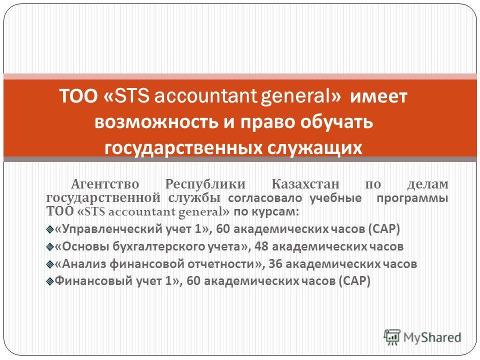 Агентство Республики Казахстан по делам государственной службы согласовало учебные программы ТОО «STS accountant general» по курсам: «Управленческий учет 1», 60 академических часов (САР) «Основы бухгалтерского учета», 48 академических часов «Анализ ф