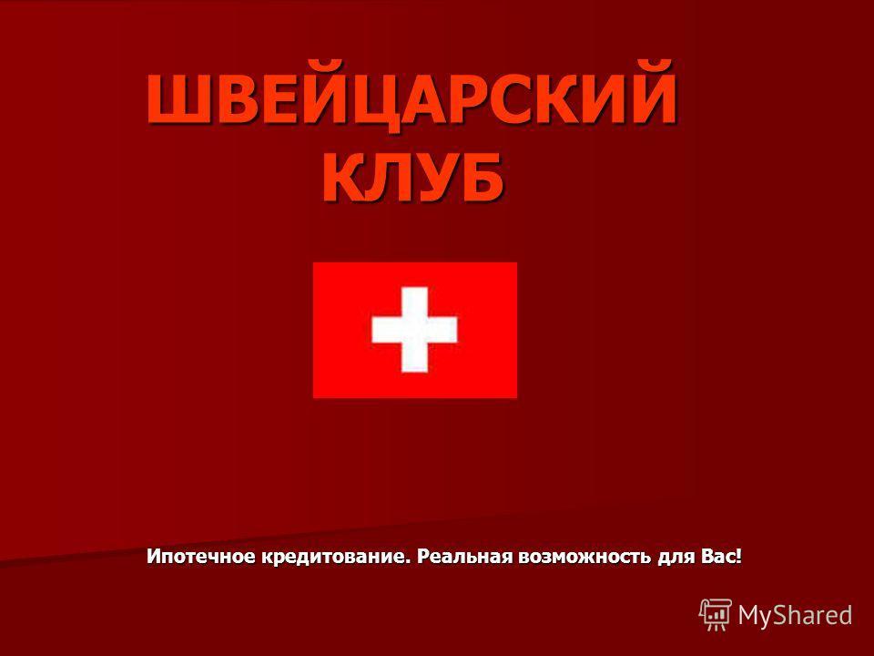 ШВЕЙЦАРСКИЙ КЛУБ Ипотечное кредитование. Реальная возможность для Вас!