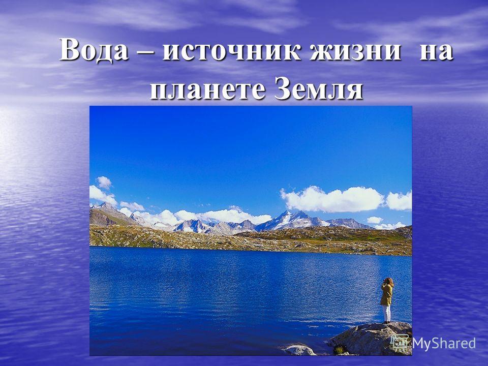 Вода – источник жизни на планете Земля