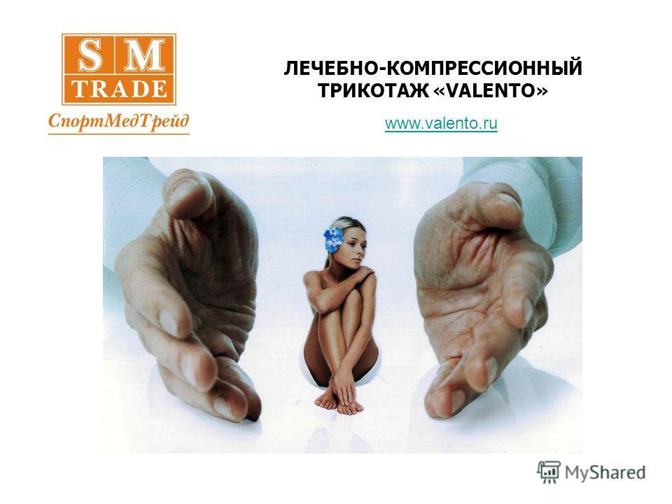 ЛЕЧЕБНО-КОМПРЕССИОННЫЙ ТРИКОТАЖ «VALENTO» www.valento.ru
