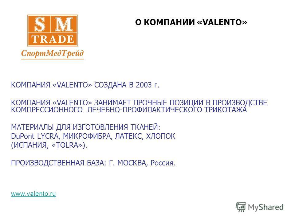 КОМПАНИЯ «VALENTO» СОЗДАНА В 2003 г. КОМПАНИЯ «VALENTO» ЗАНИМАЕТ ПРОЧНЫЕ ПОЗИЦИИ В ПРОИЗВОДСТВЕ КОМПРЕССИОННОГО ЛЕЧЕБНО-ПРОФИЛАКТИЧЕСКОГО ТРИКОТАЖА МАТЕРИАЛЫ ДЛЯ ИЗГОТОВЛЕНИЯ ТКАНЕЙ: DuPont LYCRA, МИКРОФИБРА, ЛАТЕКС, ХЛОПОК (ИСПАНИЯ, «TOLRA»). ПРОИЗВ