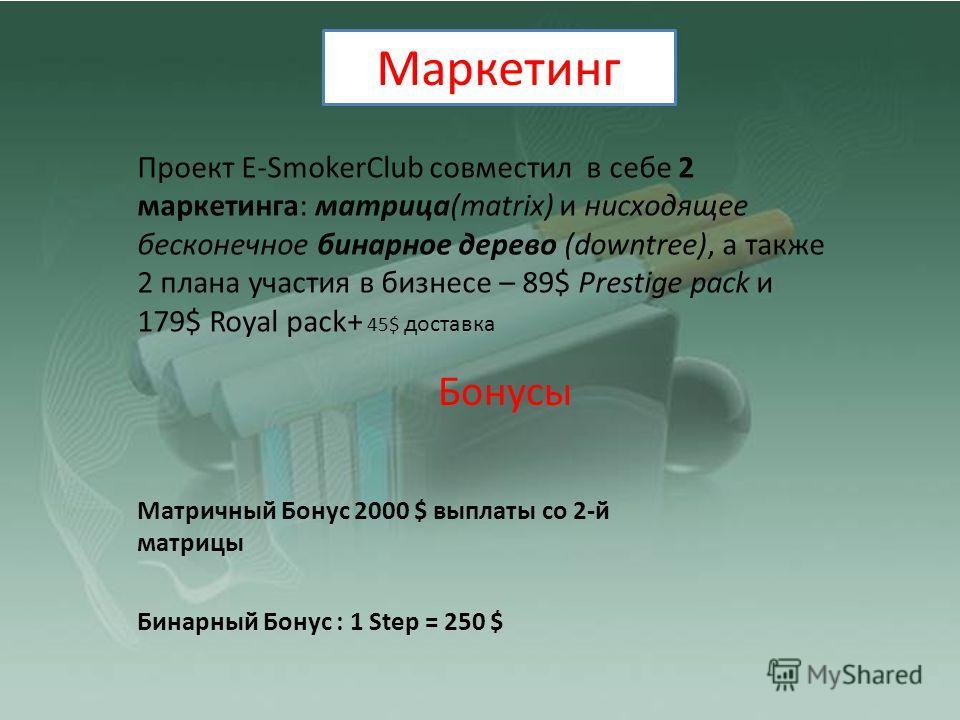 Проект E-SmokerClub совместил в себе 2 маркетинга: матрица(matrix) и нисходящее бесконечное бинарное дерево (downtree), а также 2 плана участия в бизнесе – 89$ Prestige pack и 179$ Royal pack+ 45$ доставка Бонусы Матричный Бонус 2000 $ выплаты со 2-й