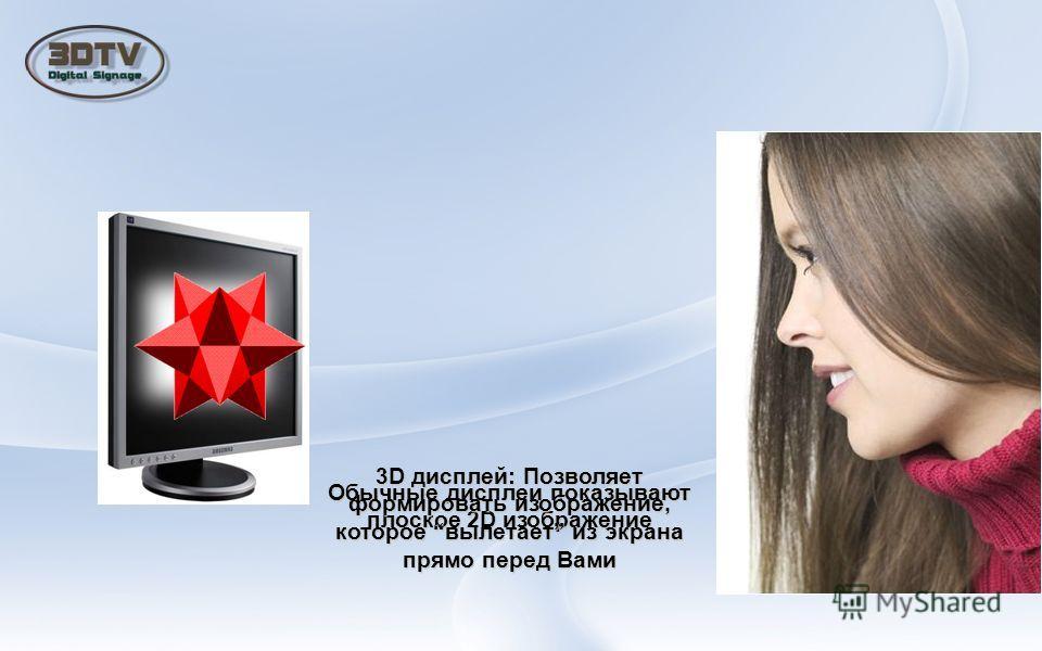 Обычные дисплеи показывают плоское 2D изображение 3D дисплей: Позволяет формировать изображение, которое вылетает из экрана прямо перед Вами