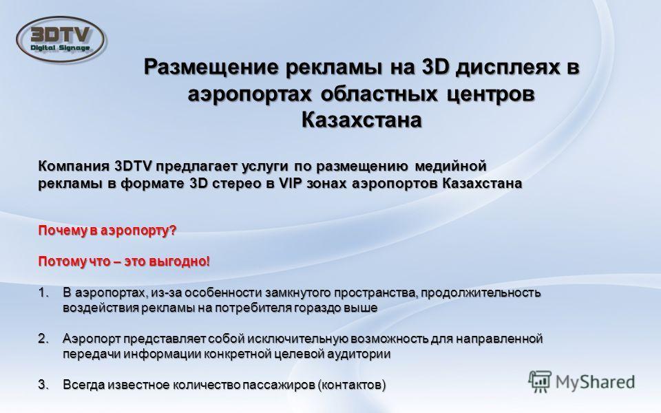 Размещение рекламы на 3D дисплеях в аэропортах областных центров Казахстана Компания 3DTV предлагает услуги по размещению медийной рекламы в формате 3D стерео в VIP зонах аэропортов Казахстана Почему в аэропорту? Потому что – это выгодно! 1.В аэропор