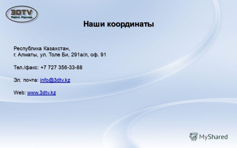 Наши координаты Республика Казахстан, г. Алматы, ул. Толе Би, 291а/л, оф. 91 Тел./факс: +7 727 356-33-88 Эл. почта: info@3dtv.kz info@3dtv.kz Web: www.3dtv.kz www.3dtv.kz