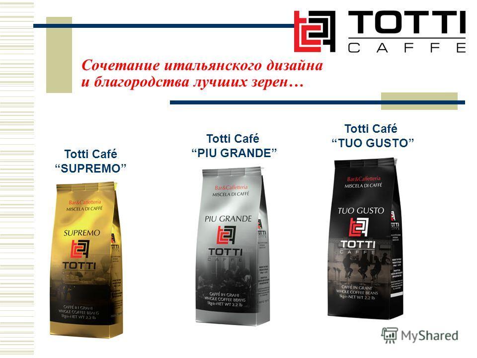 Сочетание итальянского дизайна и благородства лучших зерен… Totti Café SUPREMO Totti Café TUO GUSTO Totti Café PIU GRANDE
