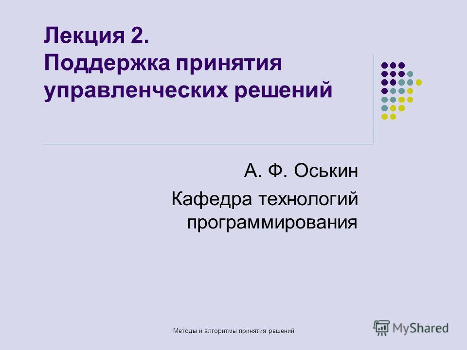 Лекция 2. Поддержка принятия управленческих решений А. Ф. Оськин Кафедра технологий программирования Методы и алгоритмы принятия решений1