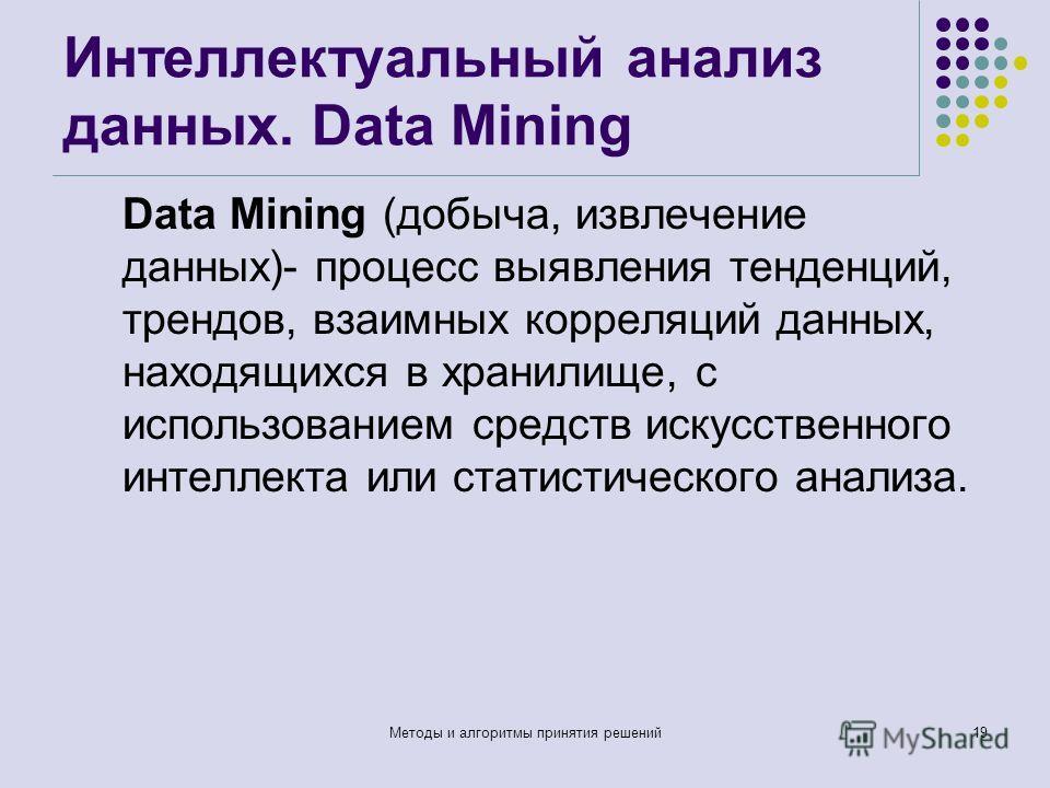 Интеллектуальный анализ данных. Data Mining Data Mining (добыча, извлечение данных)- процесс выявления тенденций, трендов, взаимных корреляций данных, находящихся в хранилище, с использованием средств искусственного интеллекта или статистического ана