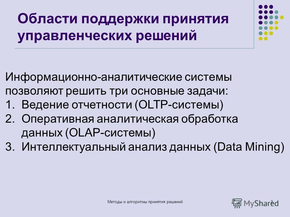 Области поддержки принятия управленческих решений Методы и алгоритмы принятия решений3 Информационно-аналитические системы позволяют решить три основные задачи: 1.Ведение отчетности (OLTP-системы) 2.Оперативная аналитическая обработка данных (OLAP-си