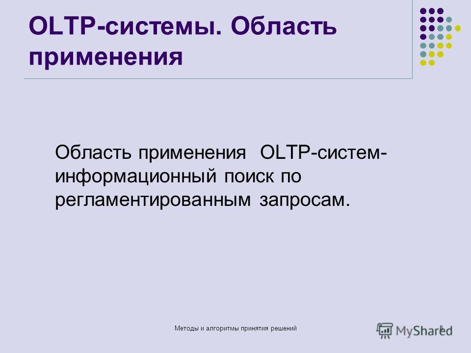 OLTP-системы. Область применения Область применения OLTP-систем- информационный поиск по регламентированным запросам. Методы и алгоритмы принятия решений8