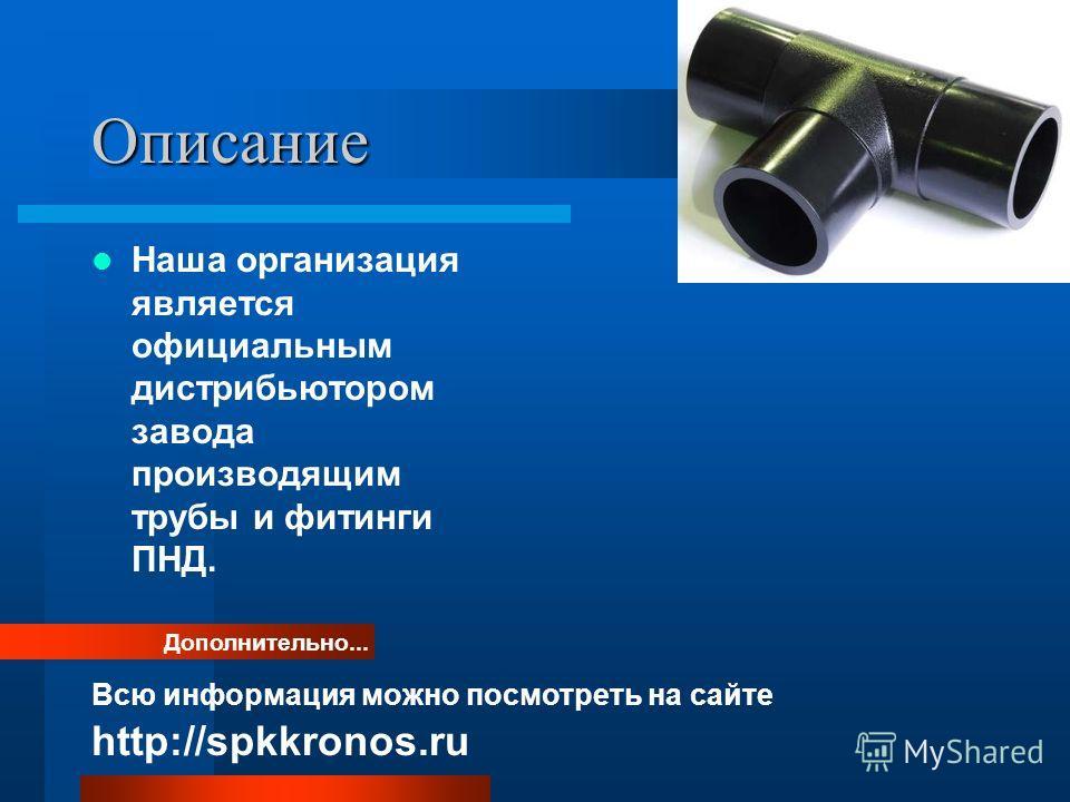 Описание Наша организация является официальным дистрибьютором завода производящим трубы и фитинги ПНД. Дополнительно... Всю информация можно посмотреть на сайте http://spkkronos.ru