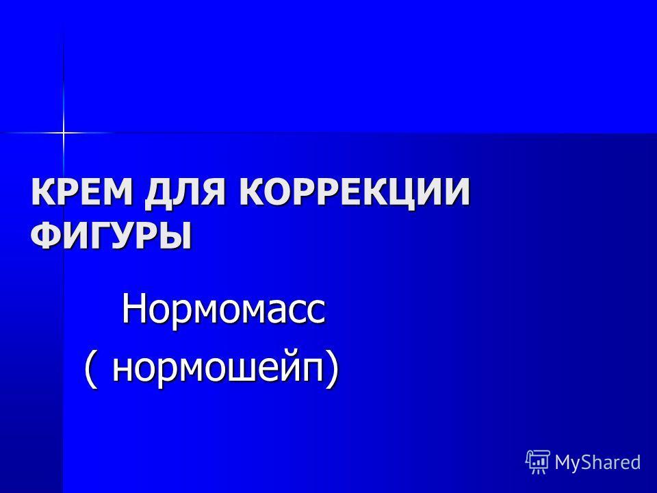 КРЕМ ДЛЯ КОРРЕКЦИИ ФИГУРЫ Нормомасс Нормомасс ( нормошейп)