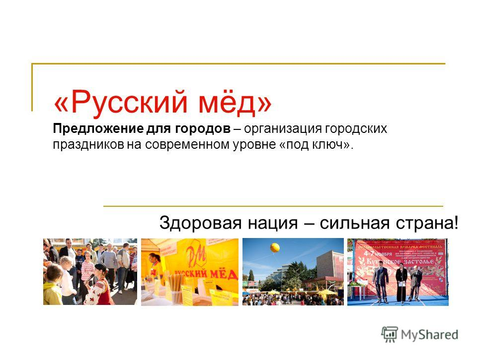 «Русский мёд» Предложение для городов – организация городских праздников на современном уровне «под ключ». Здоровая нация – сильная страна!