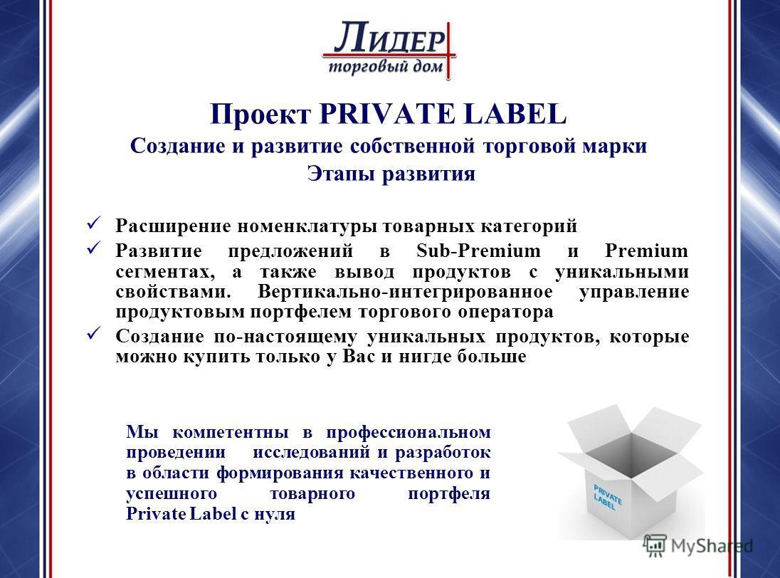 Проект PRIVATE LABEL Создание и развитие собственной торговой марки Этапы развития Расширение номенклатуры товарных категорий Развитие предложений в Sub-Premium и Premium сегментах, а также вывод продуктов с уникальными свойствами. Вертикально-интегр