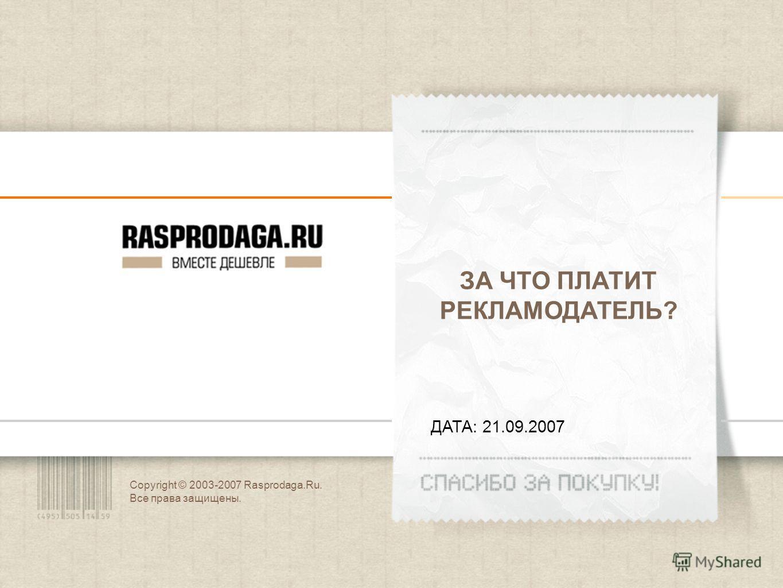 Copyright © 2003-2007 Rasprodaga.Ru. Все права защищены. ДАТА: 21.09.2007 ЗА ЧТО ПЛАТИТ РЕКЛАМОДАТЕЛЬ?
