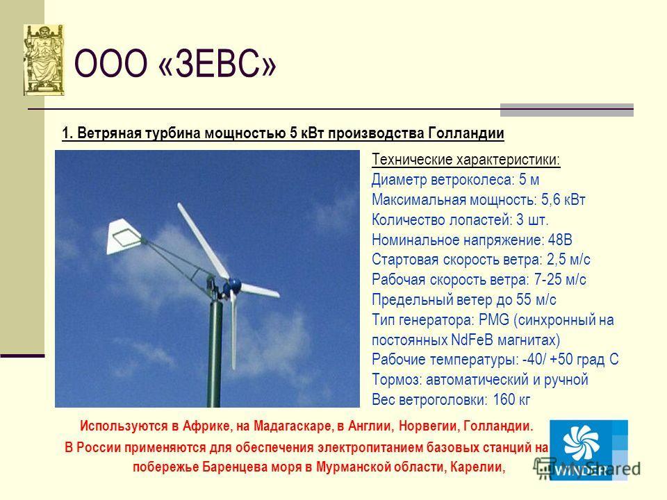 ООО «ЗЕВС» 1. Ветряная турбина мощностью 5 кВт производства Голландии Технические характеристики: Диаметр ветроколеса: 5 м Максимальная мощность: 5,6 кВт Количество лопастей: 3 шт. Номинальное напряжение: 48В Стартовая скорость ветра: 2,5 м/с Рабочая
