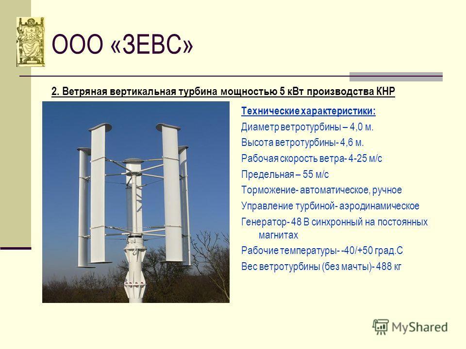 ООО «ЗЕВС» 2. Ветряная вертикальная турбина мощностью 5 кВт производства КНР Технические характеристики: Диаметр ветротурбины – 4,0 м. Высота ветротурбины- 4,6 м. Рабочая скорость ветра- 4-25 м/с Предельная – 55 м/с Торможение- автоматическое, ручное