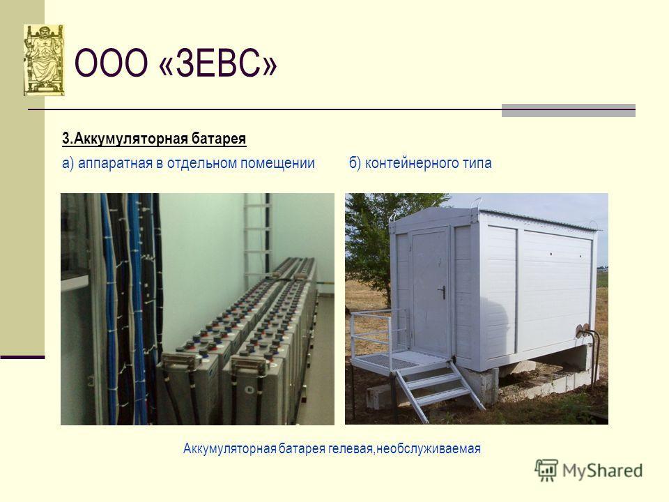 ООО «ЗЕВС» 3.Аккумуляторная батарея а) аппаратная в отдельном помещении б) контейнерного типа Аккумуляторная батарея гелевая,необслуживаемая