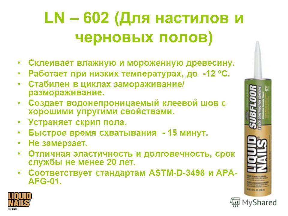 LN – 602 (Для настилов и черновых полов) Склеивает влажную и мороженную древесину. Работает при низких температурах, до -12 ºС. Стабилен в циклах замораживание/ размораживание. Создает водонепроницаемый клеевой шов с хорошими упругими свойствами. Уст
