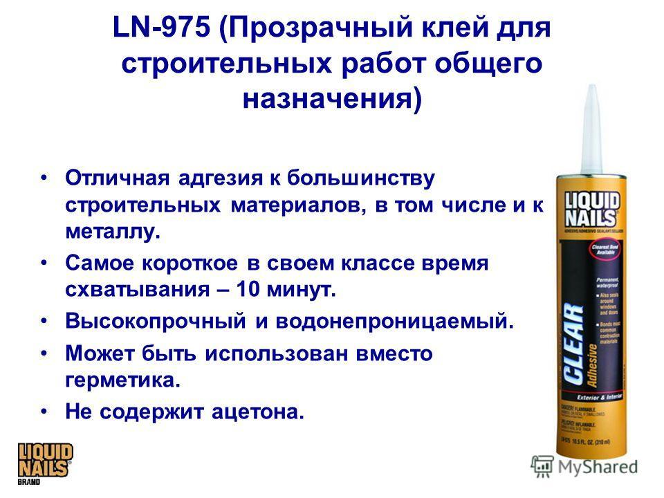 LN-975 (Прозрачный клей для строительных работ общего назначения) Отличная адгезия к большинству строительных материалов, в том числе и к металлу. Самое короткое в своем классе время схватывания – 10 минут. Высокопрочный и водонепроницаемый. Может бы