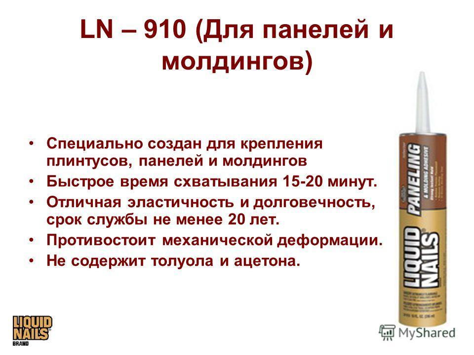 LN – 910 (Для панелей и молдингов) Специально создан для крепления плинтусов, панелей и молдингов Быстрое время схватывания 15-20 минут. Отличная эластичность и долговечность, срок службы не менее 20 лет. Противостоит механической деформации. Не соде