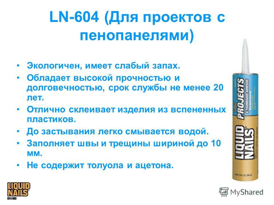 LN-604 (Для проектов с пенопанелями) Экологичен, имеет слабый запах. Обладает высокой прочностью и долговечностью, срок службы не менее 20 лет. Отлично склеивает изделия из вспененных пластиков. До застывания легко смывается водой. Заполняет швы и тр