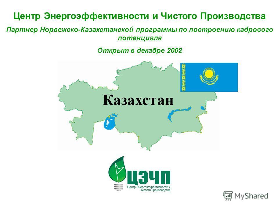 Центр Энергоэффективности и Чистого Производства Партнер Норвежско-Казахстанской программы по построению кадрового потенциала Открыт в декабре 2002 Казахстан