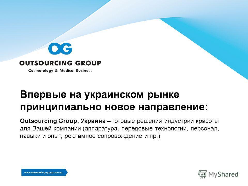 Впервые на украинском рынке принципиально новое направление: Outsourcing Group, Украина – готовые решения индустрии красоты для Вашей компании (аппаратура, передовые технологии, персонал, навыки и опыт, рекламное сопровождение и пр.)
