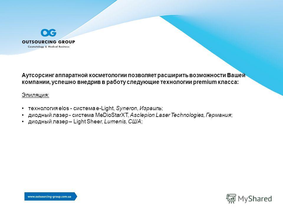 Аутсорсинг аппаратной косметологии позволяет расширить возможности Вашей компании, успешно внедрив в работу следующие технологии premium класса: Эпиляция: технология elos - система e-Light, Syneron, Израиль; диодный лазер - система MeDioStarХТ, Ascle