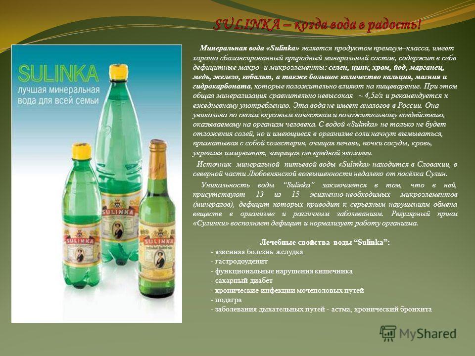 Минеральная вода «Sulinka» является продуктом премиум–класса, имеет хорошо сбалансированный природный минеральный состав, содержит в себе дефицитные макро- и микроэлементы: селен, цинк, хром, йод, марганец, медь, железо, кобальт, а также большое коли