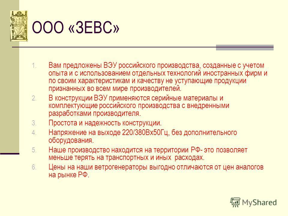 ООО «ЗЕВС» 1. Вам предложены ВЭУ российского производства, созданные с учетом опыта и с использованием отдельных технологий иностранных фирм и по своим характеристикам и качеству не уступающие продукции признанных во всем мире производителей. 2. В ко