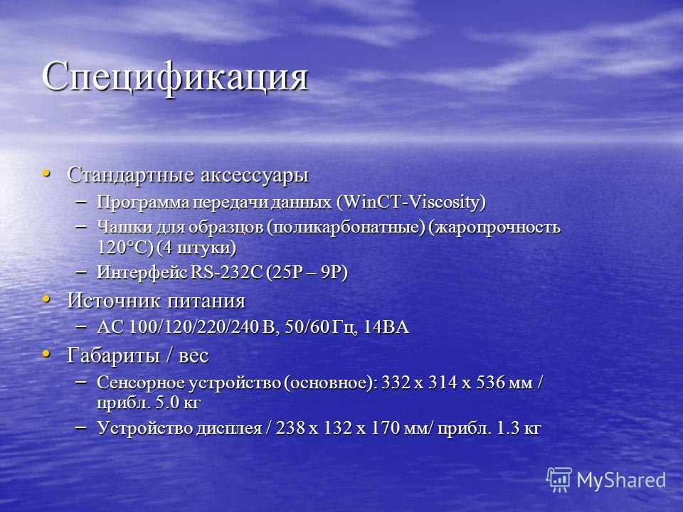 Спецификация Стандартные аксессуары Стандартные аксессуары – Программа передачи данных (WinCT-Viscosity) – Чашки для образцов (поликарбонатные) (жаропрочность 120°С) (4 штуки) – Интерфейс RS-232C (25Р – 9Р) Источник питания Источник питания – АС 100/