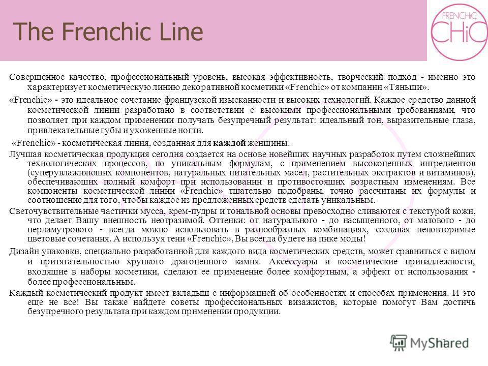 1 Совершенное качество, профессиональный уровень, высокая эффективность, творческий подход - именно это характеризует косметическую линию декоративной косметики «Frenchic» от компании «Тяньши». «Frenchic» - это идеальное сочетание французской изыскан