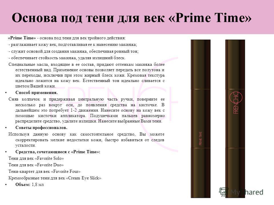 11 Основа под тени для век «Prime Time» «Prime Time» - основа под тени для век тройного действия: - разглаживает кожу век, подготавливая ее к нанесению макияжа; - служит основой для создания макияжа, обеспечивая ровный тон; - обеспечивает стойкость м
