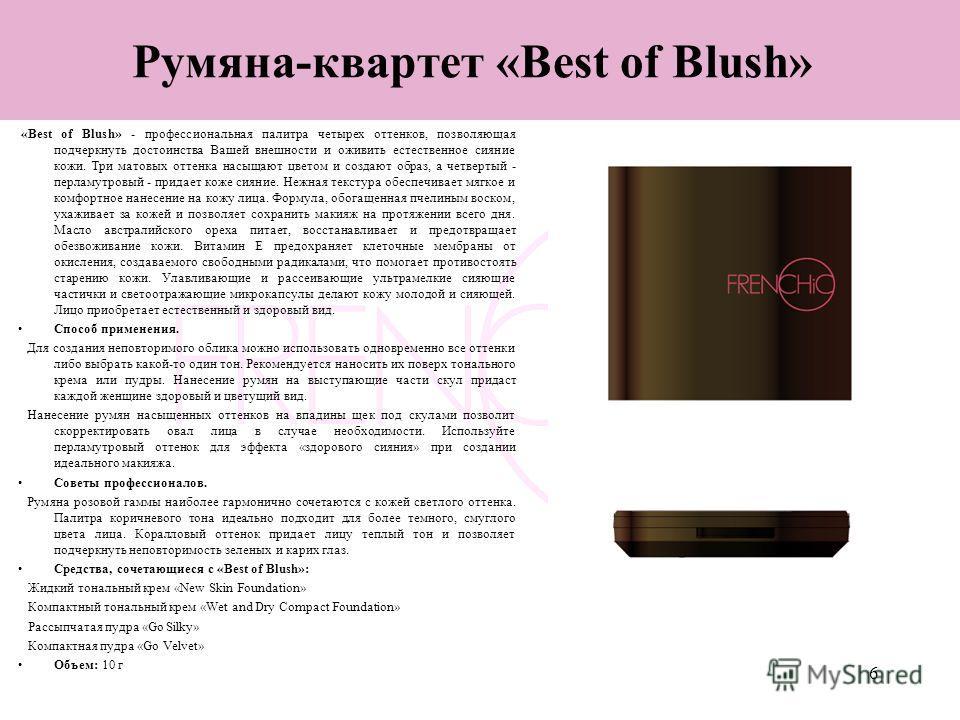 6 Румяна-квартет «Best of Blush» «Best of Blush» - профессиональная палитра четырех оттенков, позволяющая подчеркнуть достоинства Вашей внешности и оживить естественное сияние кожи. Три матовых оттенка насыщают цветом и создают образ, а четвертый - п