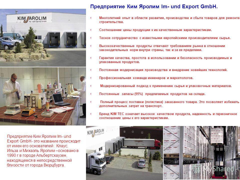 3 Предприятие Ким Яролим Im- und Export GmbH- это название происходит от имен его основателей : Клаус, Ильза и Михаэль Яролим –основано в 1990 г в городе Альбертсхаузен, находящемся в непосредственной близости от города Вюрцбурга. Предприятие Ким Яро