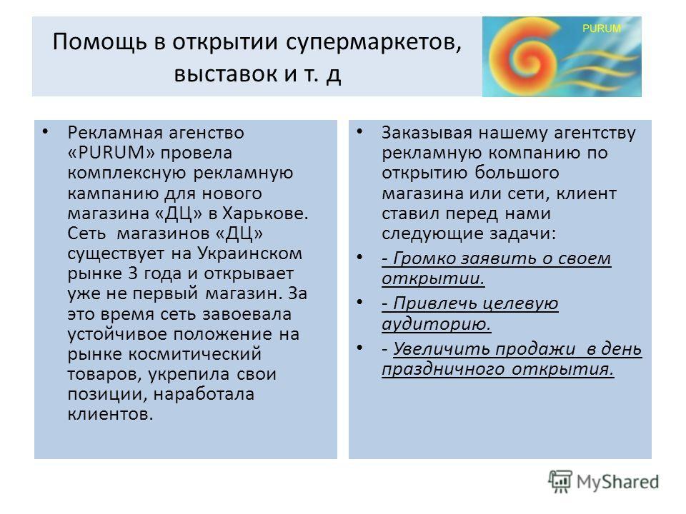 Помощь в открытии супермаркетов, выставок и т. д Рекламная агенство «PURUM» провела комплексную рекламную кампанию для нового магазина «ДЦ» в Харькове. Сеть магазинов «ДЦ» существует на Украинском рынке 3 года и открывает уже не первый магазин. За эт