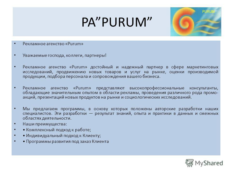 PAPURUM Рекламное агенство «Purum» Уважаемые господа, коллеги, партнеры! Рекламное агенство «Purum» достойный и надежный партнер в сфере маркетинговых исследований, продвижению новых товаров и услуг на рынке, оценки производимой продукции, подбора пе