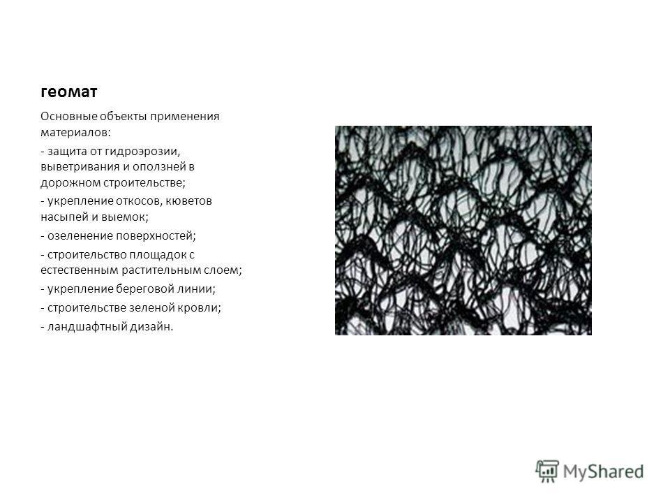 геомат Основные объекты применения материалов: - защита от гидроэрозии, выветривания и оползней в дорожном строительстве; - укрепление откосов, кюветов насыпей и выемок; - озеленение поверхностей; - строительство площадок с естественным растительным