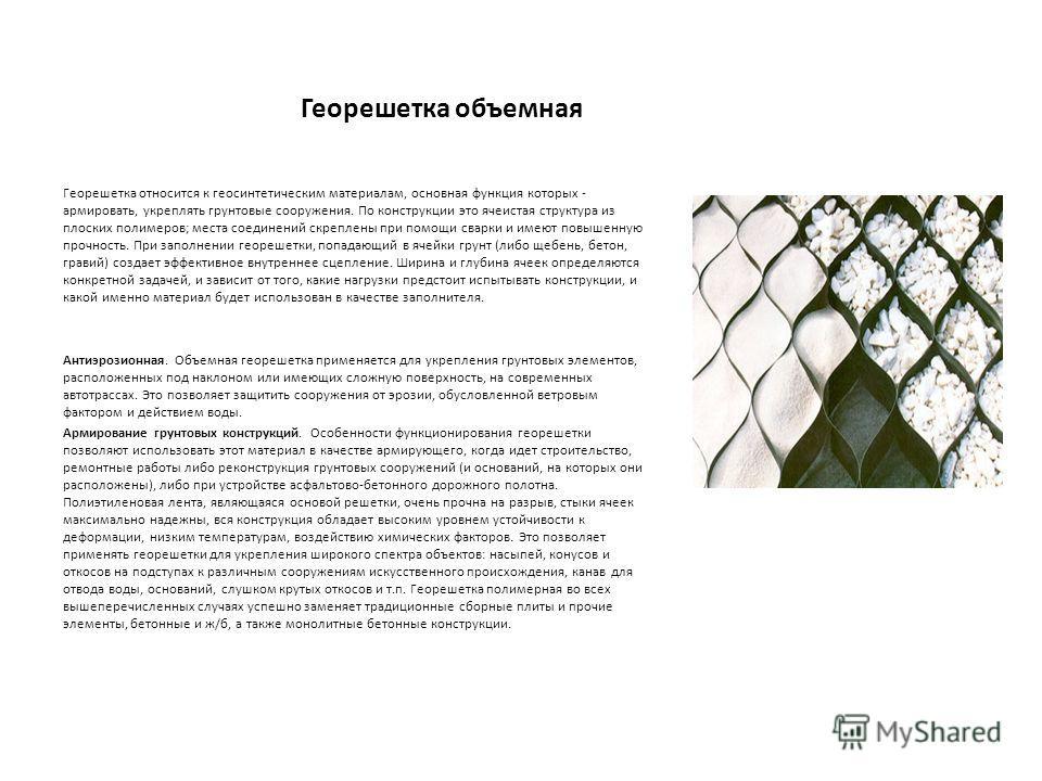 Георешетка объемная Георешетка относится к геосинтетическим материалам, основная функция которых - армировать, укреплять грунтовые сооружения. По конструкции это ячеистая структура из плоских полимеров; места соединений скреплены при помощи сварки и